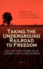 Taking the Underground Railroad to Freedom – Selected True Stories from Former Slaves & Abolitionists (Illustrated): Collected Record of Authentic Nar by William Still