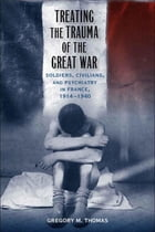 Treating the Trauma of the Great War: Soldiers, Civilians, and Psychiatry in France, 1914-1940 by Gregory M. Thomas
