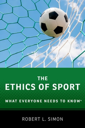 The Ethics of Sport What Everyone Needs to Know�