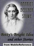 Betty's Bright Idea And Other Stories: Also Includes Deacon Pitkin's Farm; And The First Christmas Of New England (Mobi Classics)