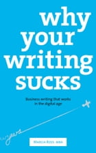 Why Your Writing Sucks: Business Writing that Works in the Digital Age by Marcia Ross