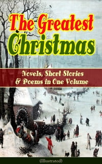 The Greatest Christmas Novels, Short Stories & Poems in One Volume (Illustrated): A Christmas Carol…