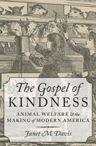 The Gospel of Kindness: Animal Welfare and the Making of Modern America by Janet M. Davis