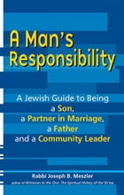 A Man's Responsibility: A Jewish Guide to Being a Son, a Partner in Marriage, a Father and a Community Leader by Rabbi Joseph B. Meszler