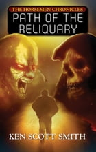 Path of the Reliquary (The Horsemen Chronicles: Book 2) by Ken Scott Smith