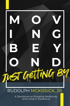 Moving Beyond Just Getting By: A Devotional On Escaping Mediocrity And Living in Excellence