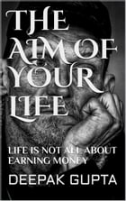 The Aim Of Your Life: Life Is Not All About Earning Money by Deepak gupta