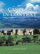 Castles in Context: Power, Symbolism and Landscape, 1066 to 1500 by Robert Liddiard