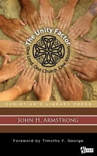 The Unity Factor: One Lord, One Church, One Mission by John Armstrong
