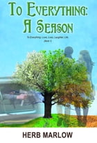 To Everything: A Season: To Everything: Love, Loss, Laughter, Life (Book 1) by Herb Marlow