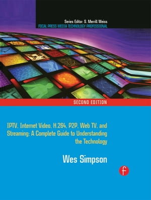 Video Over IP IPTV,  Internet Video,  H.264,  P2P,  Web TV,  and Streaming: A Complete Guide to Understanding the Technology