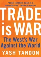 Trade Is War: The West's War Against the World by Yash Tandon