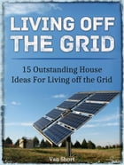 Living off the Grid: 15 Outstanding House Ideas For Living off the Grid by Van Short