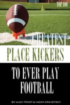 Greatest Place-Kickers to Ever Play Football: Top 100 by alex trostanetskiy