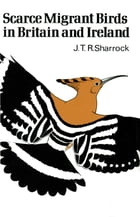 Scarce Migrant Birds of Britain and Ireland by J.T.R. Sharrock