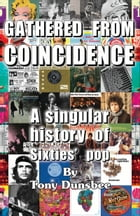 Gathered From Coincidence: A Singular history of Sixties' pop by Tony Dunsbee