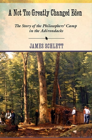 A Not Too Greatly Changed Eden The Story of the Philosophers? Camp in the Adirondacks