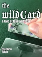 The Wild Card: A Tale of Love and Loss by Stephen Allan