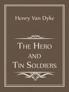The Hero and Tin Soldiers by Henry Van Dyke