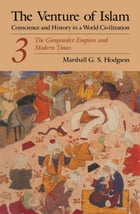 The Venture of Islam, Volume 3: The Gunpower Empires and Modern Times by Marshall G. S. Hodgson