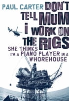 Don't Tell Mum I Work on the Rigs...She Thinks I'm a Piano Player in a Whorehouse by Paul Carter