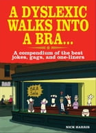 A Dyslexic Walks Into a Bra: A compendium of the best jokes, gags and one-liners by Nick Harris