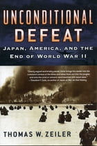 Unconditional Defeat: Japan, America, and the End of World War II