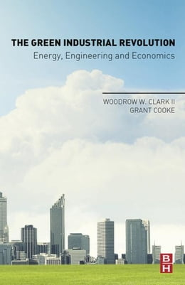 Book The Green Industrial Revolution: Energy, Engineering and Economics by Clark, Woodrow W. W.