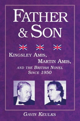 Book Father and Son: Kingsley Amis, Martin Amis, and the British Novel since 1950 by Keulks, Gavin