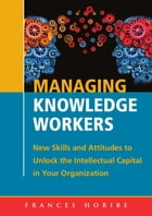 Managing Knowledge Workers:: New Skills and Attitudes to Unlock the Intellectual Capital in Your Organization by Frances Horibe