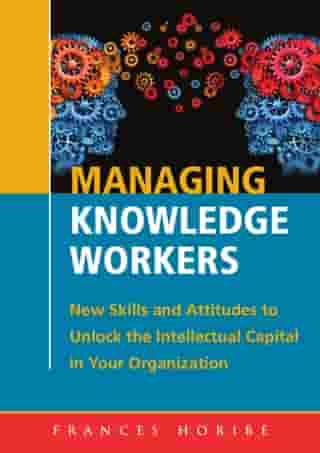 Managing Knowledge Workers:New Skills and Attitudes to Unlock the Intellectual Capital in Your Organization by Frances Horibe