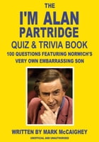 The I'm Alan Partridge Quiz & Trivia Book: 100 questions featuring Norwich's very own embarrassing son by Mark McCaighey