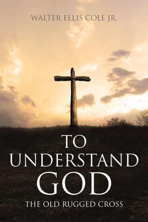 To Understand God: The Old Rugged Cross by Walter Ellis Cole