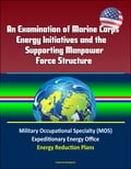 An Examination of Marine Corps Energy Initiatives and the Supporting Manpower Force Structure - Military Occupational Specialty (MOS), Expeditionary Energy Office, Energy Reduction Plans Promo Code