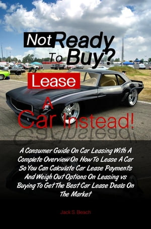 Not Ready To Buy? ... Lease A Car Instead! A Consumer Guide On Car Leasing With A Complete Overview On How To Lease A Car So You Can Calculate Car Lea