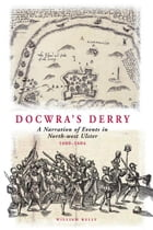 Docwra's Derry: A Narration of Events in North-West Ulster 1600-1604 by William Kelly