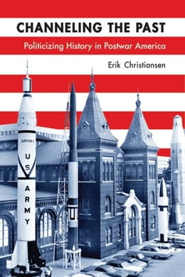 Book Channeling the Past: Politicizing History in Postwar America by Christiansen, Erik