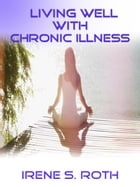 Living Well With Chronic Illness by Irene S. Roth