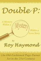 Double P: A Mystery Within a Mystery Within a Love Story (An Old-Fashioned Page Turner Set in the 21st Century)