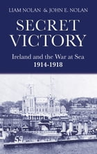 Secret Victory: Ireland & the War at Sea 1914-1918 by Liam Nolan