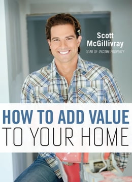 Book How to Add Value to Your Home by Scott McGillivray