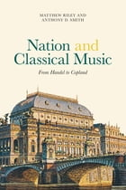 Nation and Classical Music: From Handel to Copland by Matthew Riley