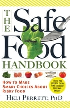 The Safe Food Handbook: How to Make Smart Choices About Risky Food by Heli Perrett PhD