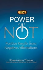 The Power of Not: Positive Results from Negative Affirmations by Shawn Aaron Thomas