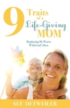 9 Traits of a Life-Giving Mom: Replacing My Worst with Gods Best by Sue Detweiler