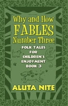 Why and How Fables Number Three: Folk Tales for Children's Enjoyment Book 3 by Aluta Nite