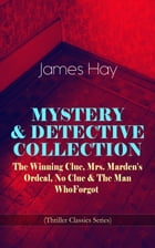 MYSTERY & DETECTIVE COLLECTION: The Winning Clue, Mrs. Marden's Ordeal, No Clue & The Man Who Forgot (Thriller Classics Series) by James Hay