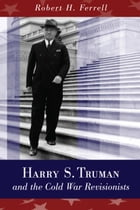 Harry S. Truman and the Cold War Revisionists by Robert H. Ferrell