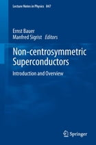 Non-Centrosymmetric Superconductors: Introduction and Overview by Ernst Bauer
