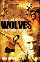 Wolves' Greatest Games: One Hundred Pieces of Gold by John Hendley